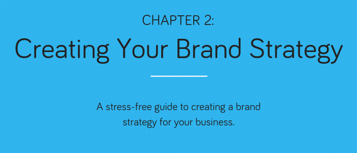 Chapter 2: Creating Your Brand Stretegy. A stress-free guide to creating a brand strategy for your business.