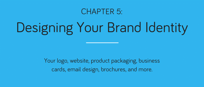 Chapter 5: Desigining Your Brand Identity. Your logo, website, product packaging, business cards, email design, brochures, and more.