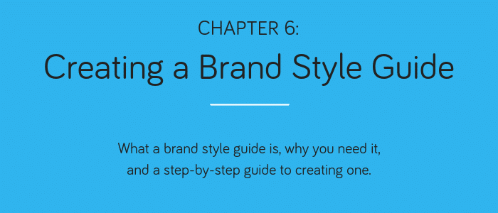 Chapter 6: Creating a Brand Style Guide. What a brand style guide is, why you need it, and a step-by-step guide to creating one.