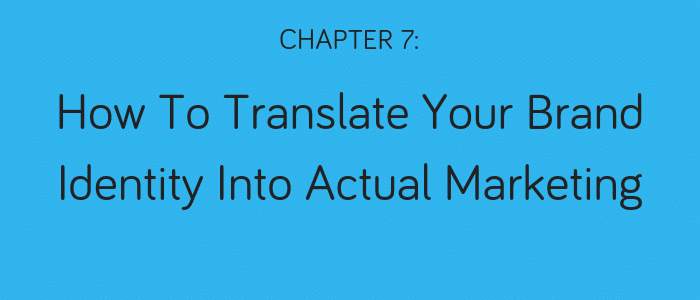 Chapter 7: How to Translate Your Brand Identity Into Actual Marketing